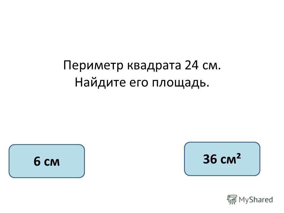 Периметр квадрата 24 см. Найдите его площадь. 6 см 36 см²