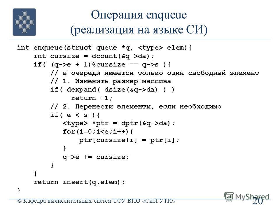 Операция enqueue (реализация на языке СИ) 20 © Кафедра вычислительных систем ГОУ ВПО «СибГУТИ» int enqueue(struct queue *q, elem){ int cursize = dcount(&q->da); if( (q->e + 1)%cursize == q->s ){ // в очереди имеется только один свободный элемент // 1