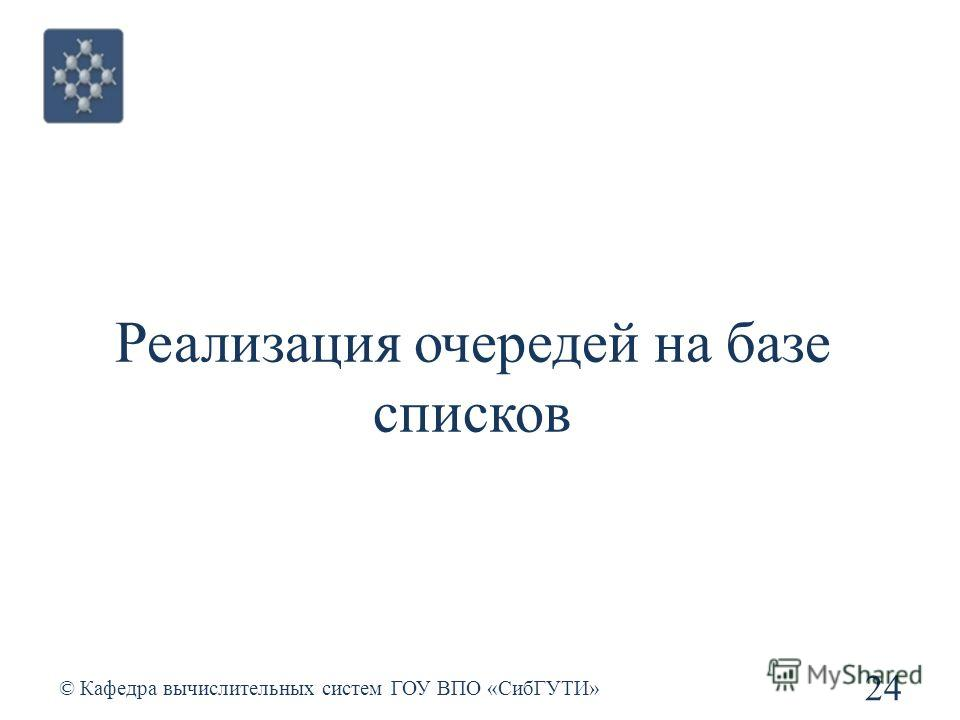 Реализация очередей на базе списков 24 © Кафедра вычислительных систем ГОУ ВПО «СибГУТИ»