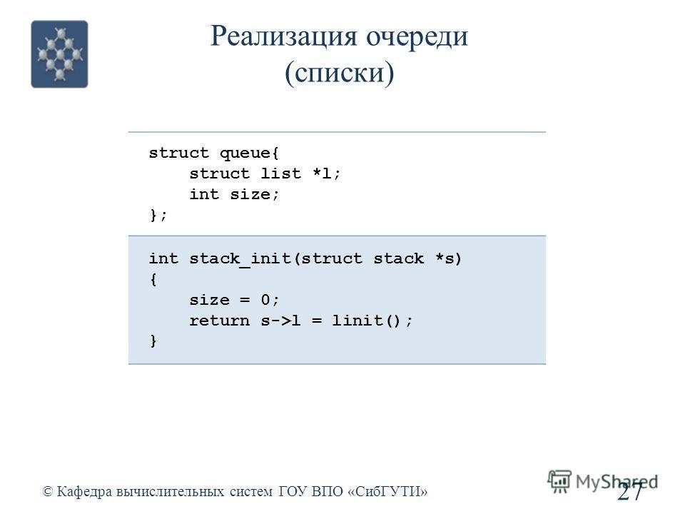 Реализация очереди (списки) 27 © Кафедра вычислительных систем ГОУ ВПО «СибГУТИ» struct queue{ struct list *l; int size; }; int stack_init(struct stack *s) { size = 0; return s->l = linit(); }