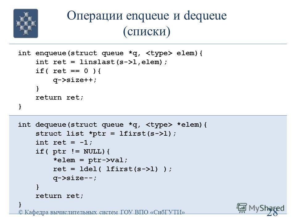 Операции enqueue и dequeue (списки) 28 © Кафедра вычислительных систем ГОУ ВПО «СибГУТИ» int enqueue(struct queue *q, elem){ int ret = linslast(s->l,elem); if( ret == 0 ){ q->size++; } return ret; } int dequeue(struct queue *q, *elem){ struct list *p
