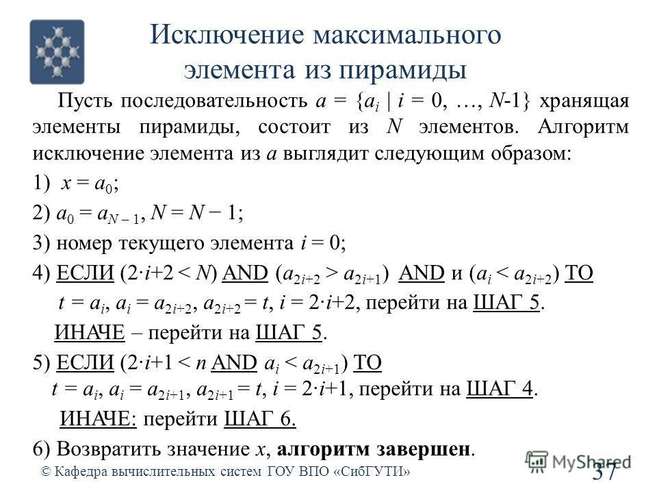 Исключение максимального элемента из пирамиды 37 © Кафедра вычислительных систем ГОУ ВПО «СибГУТИ» Пусть последовательность a = {a i | i = 0, …, N-1} хранящая элементы пирамиды, состоит из N элементов. Алгоритм исключение элемента из а выглядит следу