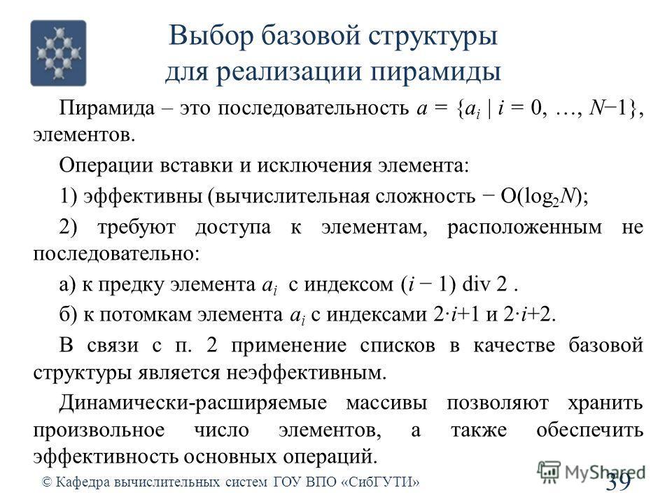 Выбор базовой структуры для реализации пирамиды 39 © Кафедра вычислительных систем ГОУ ВПО «СибГУТИ» Пирамида – это последовательность a = {a i | i = 0, …, N1}, элементов. Операции вставки и исключения элемента: 1) эффективны (вычислительная сложност