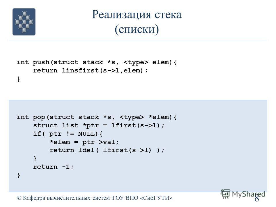 Реализация стека (списки) 8 © Кафедра вычислительных систем ГОУ ВПО «СибГУТИ» int push(struct stack *s, elem){ return linsfirst(s->l,elem); } int pop(struct stack *s, *elem){ struct list *ptr = lfirst(s->l); if( ptr != NULL){ *elem = ptr->val; return
