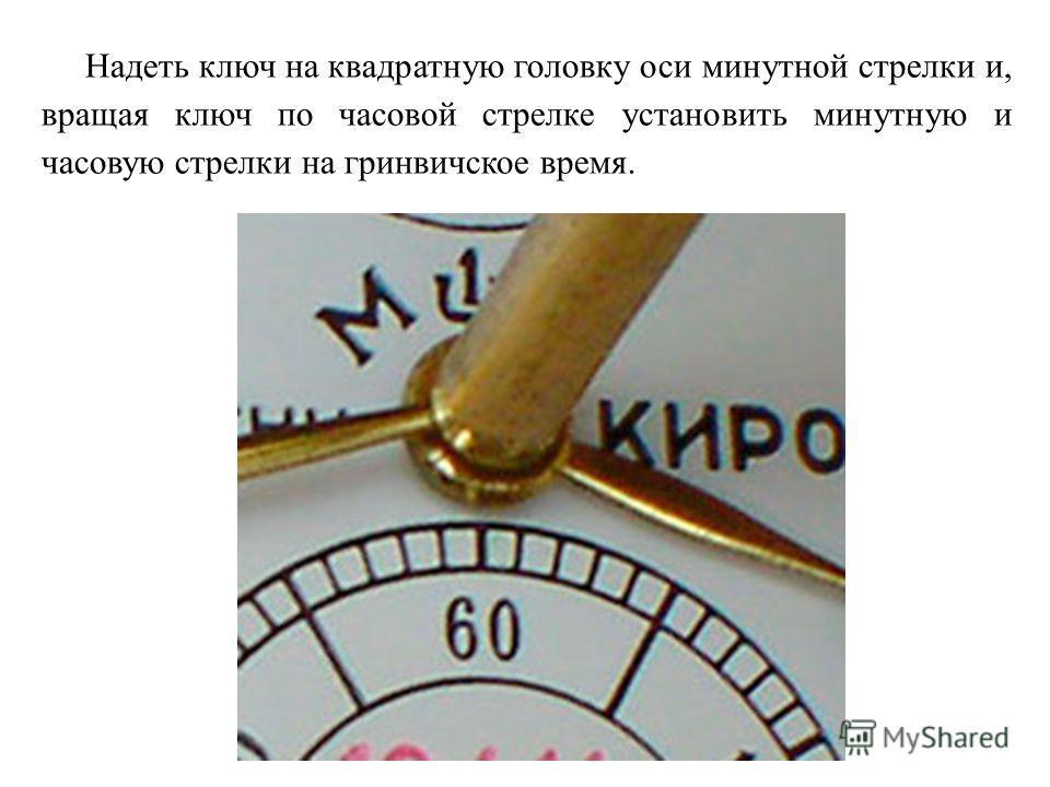 Надеть ключ на квадратную головку оси минутной стрелки и, вращая ключ по часовой стрелке установить минутную и часовую стрелки на гринвичское время.