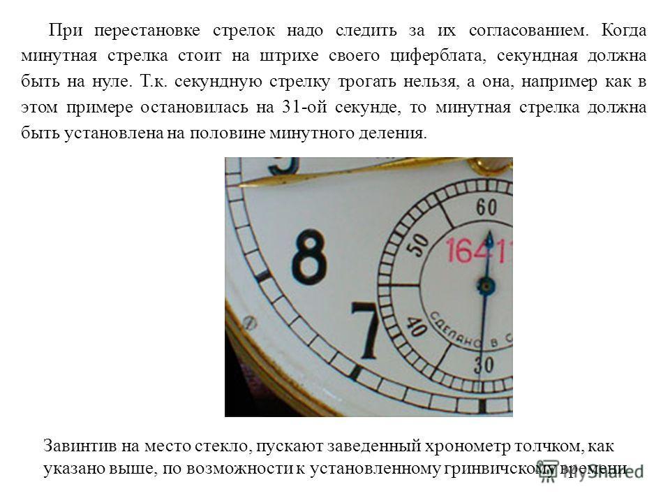 При перестановке стрелок надо следить за их согласованием. Когда минутная стрелка стоит на штрихе своего циферблата, секундная должна быть на нуле. Т.к. секундную стрелку трогать нельзя, а она, например как в этом примере остановилась на 31-ой секунд