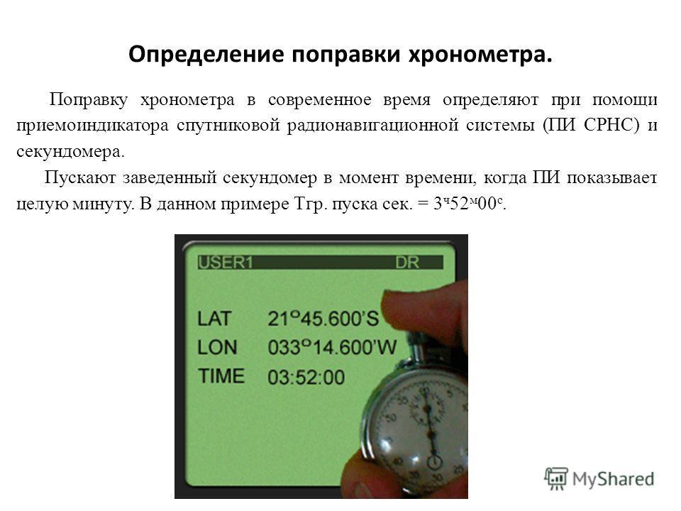 Определение поправки хронометра. Поправку хронометра в современное время определяют при помощи приемоиндикатора спутниковой радионавигационной системы (ПИ СРНС) и секундомера. Пускают заведенный секундомер в момент времени, когда ПИ показывает целую