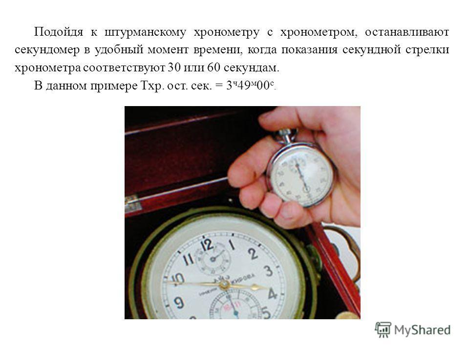 Подойдя к штурманскому хронометру с хронометром, останавливают секундомер в удобный момент времени, когда показания секундной стрелки хронометра соответствуют 30 или 60 секундам. В данном примере Тхр. ост. сек. = 3 ч 49 м 00 с.