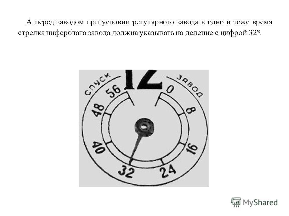 А перед заводом при условии регулярного завода в одно и тоже время стрелка циферблата завода должна указывать на деление с цифрой 32 ч.