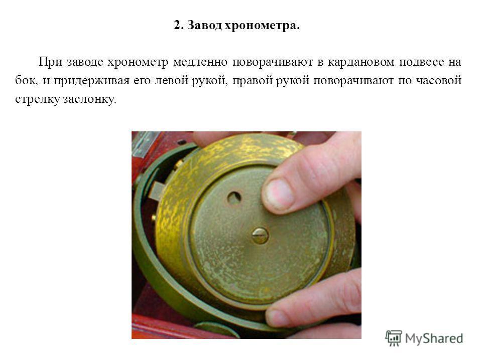 2. Завод хронометра. При заводе хронометр медленно поворачивают в кардановом подвесе на бок, и придерживая его левой рукой, правой рукой поворачивают по часовой стрелку заслонку.