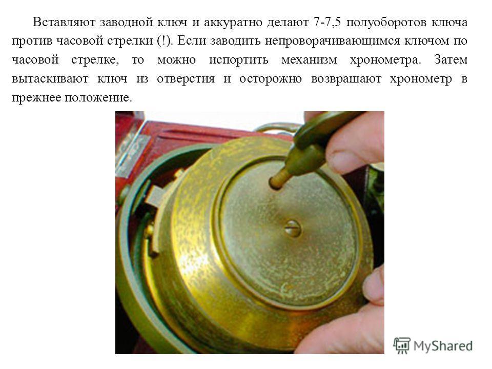 Вставляют заводной ключ и аккуратно делают 7-7,5 полуоборотов ключа против часовой стрелки (!). Если заводить непроворачивающимся ключом по часовой стрелке, то можно испортить механизм хронометра. Затем вытаскивают ключ из отверстия и осторожно возвр
