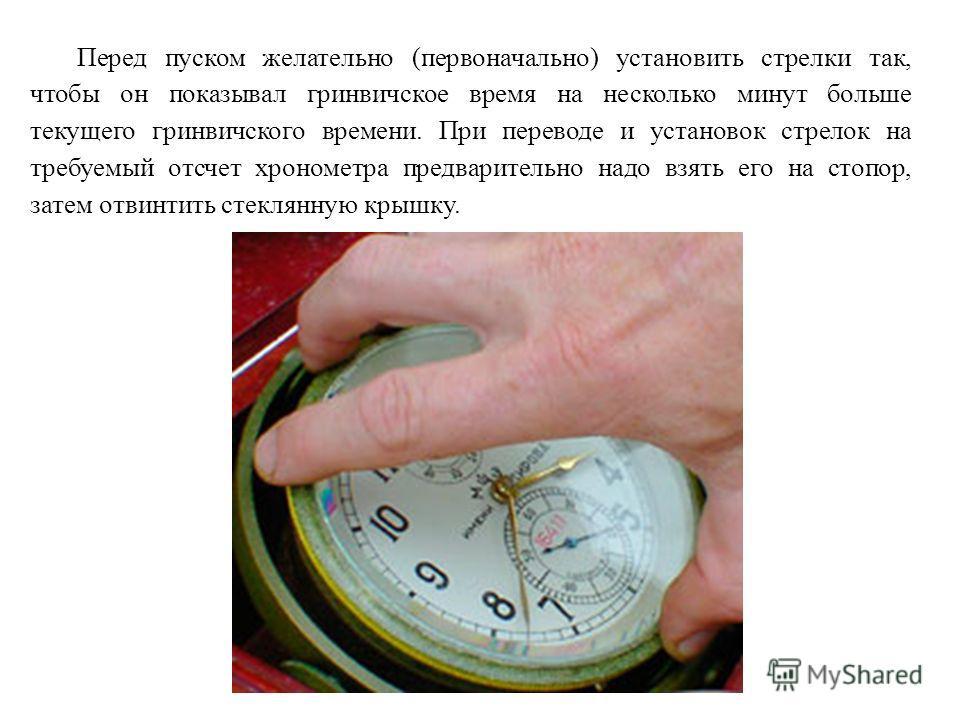 Перед пуском желательно (первоначально) установить стрелки так, чтобы он показывал гринвичское время на несколько минут больше текущего гринвичского времени. При переводе и установок стрелок на требуемый отсчет хронометра предварительно надо взять ег