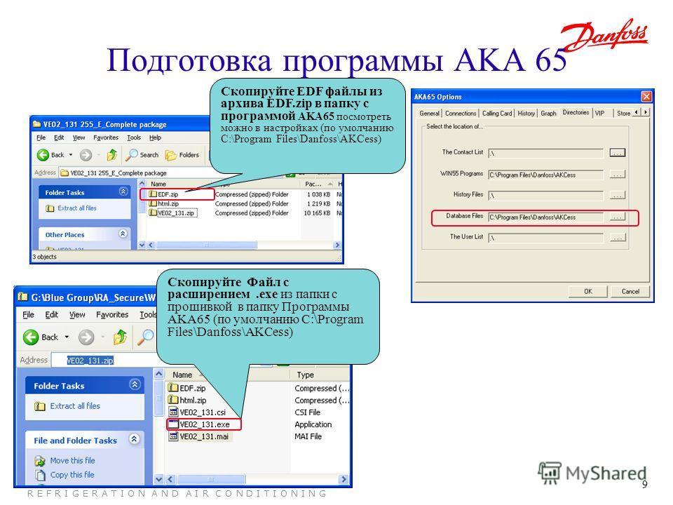 9 R E F R I G E R A T I O N A N D A I R C O N D I T I O N I N G Подготовка программы AKA 65 Скопируйте Файл с расширением.exe из папки с прошивкой в папку Программы AKA65 (по умолчанию C:\Program Files\Danfoss\AKCess) Скопируйте EDF файлы из архива E
