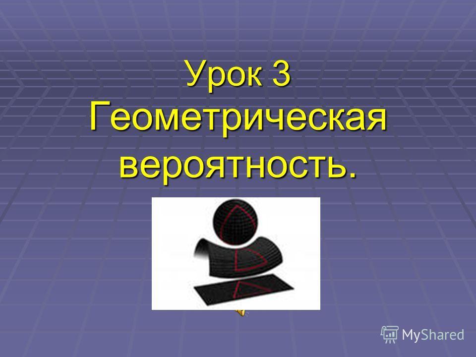Урок 3 Геометрическая вероятность.