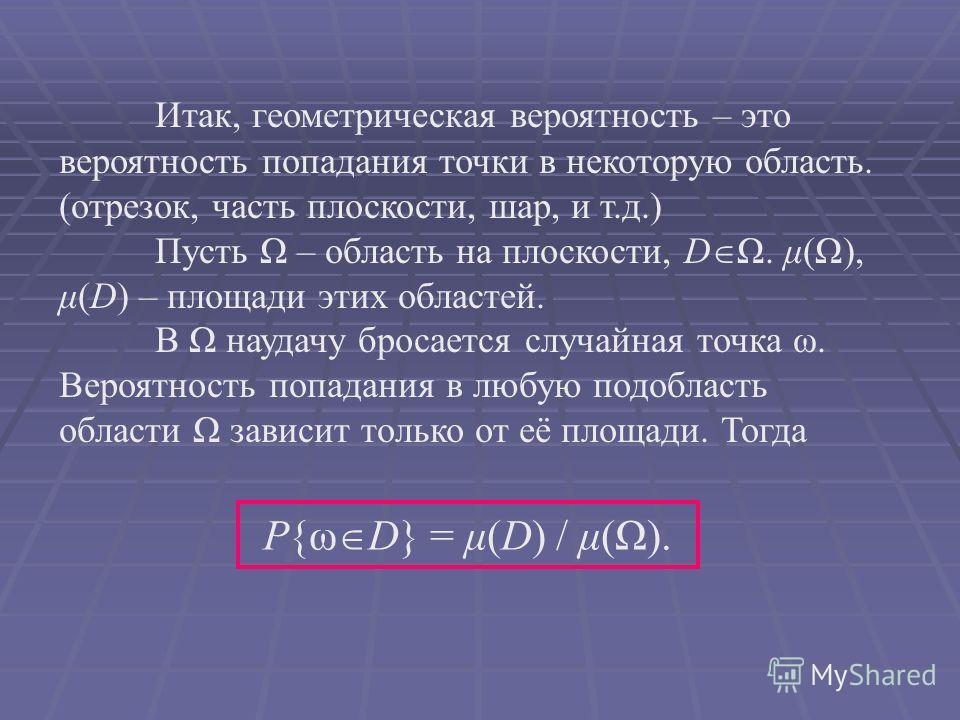 Итак, геометрическая вероятность – это вероятность попадания точки в некоторую область. (отрезок, часть плоскости, шар, и т.д.) Пусть Ω – область на плоскости, D Ω. μ(Ω), μ(D) – площади этих областей. В Ω наудачу бросается случайная точка ω. Вероятно