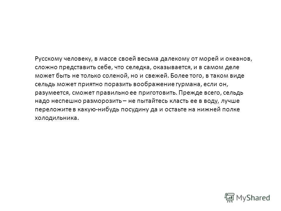 Русскому человеку, в массе своей весьма далекому от морей и океанов, сложно представить себе, что селедка, оказывается, и в самом деле может быть не только соленой, но и свежей. Более того, в таком виде сельдь может приятно поразить воображение гурма