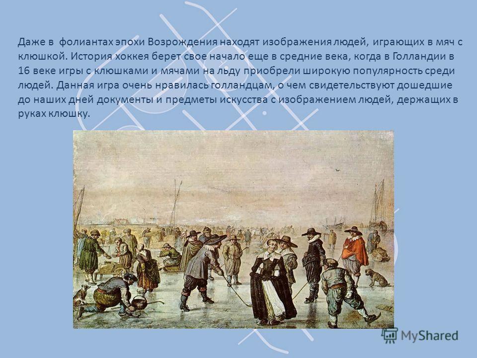 Даже в фолиантах эпохи Возрождения находят изображения людей, играющих в мяч с клюшкой. История хоккея берет свое начало еще в средние века, когда в Голландии в 16 веке игры с клюшками и мячами на льду приобрели широкую популярность среди людей. Данн