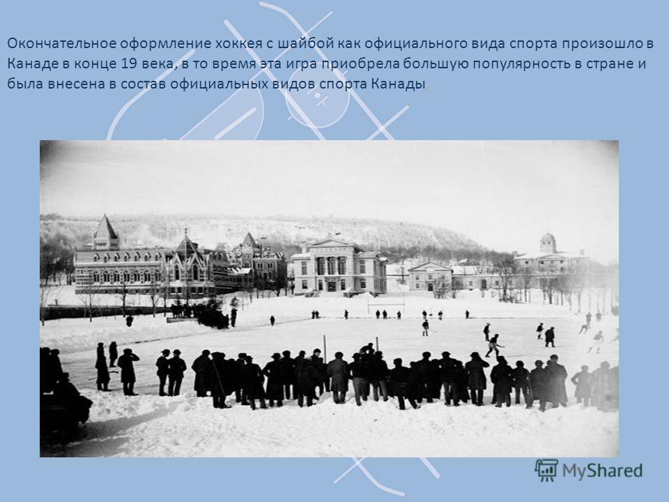 Окончательное оформление хоккея с шайбой как официального вида спорта произошло в Канаде в конце 19 века, в то время эта игра приобрела большую популярность в стране и была внесена в состав официальных видов спорта Канады.