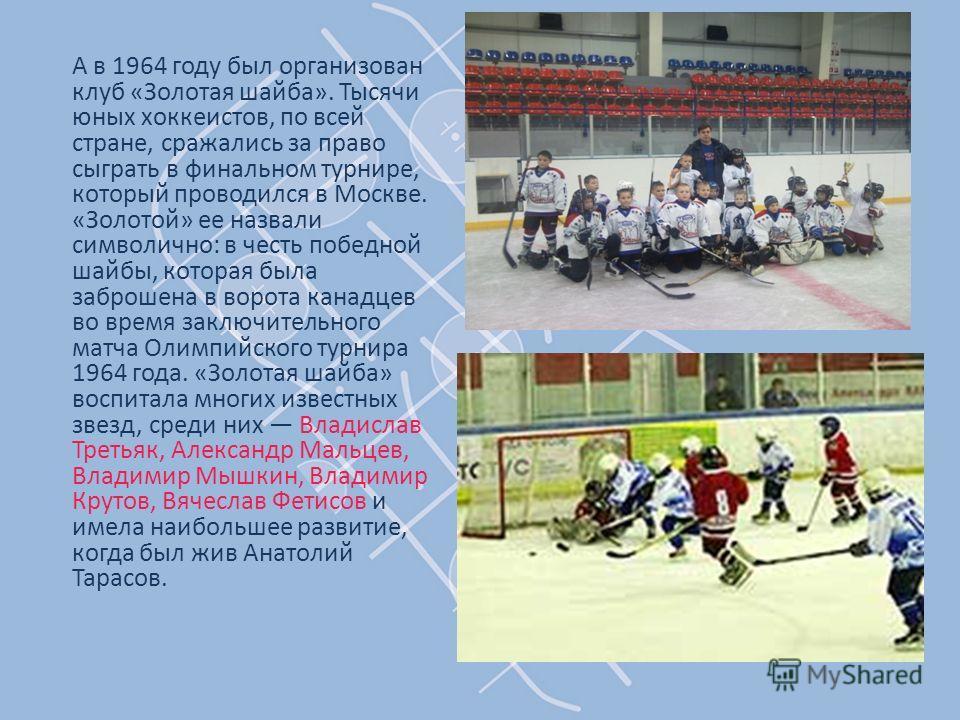 А в 1964 году был организован клуб «Золотая шайба». Тысячи юных хоккеистов, по всей стране, сражались за право сыграть в финальном турнире, который проводился в Москве. «Золотой» ее назвали символично: в честь победной шайбы, которая была заброшена в