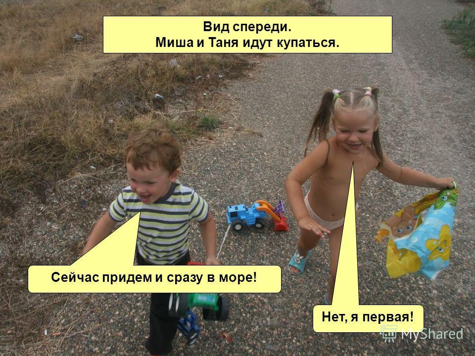 Вид спереди. Миша и Таня идут купаться. Сейчас придем и сразу в море! Нет, я первая!