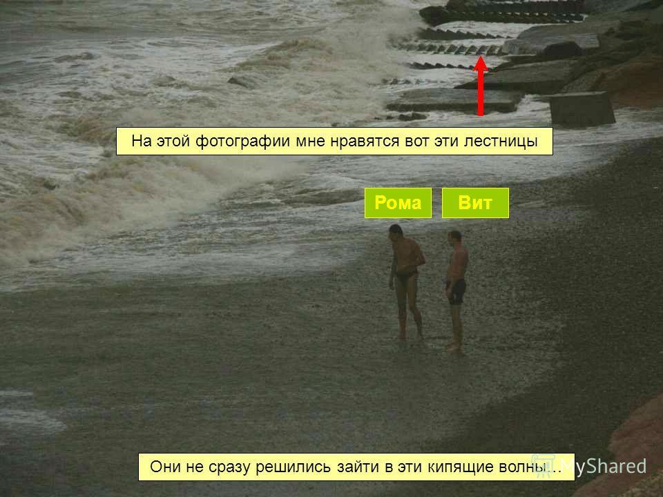 РомаВит Они не сразу решились зайти в эти кипящие волны… На этой фотографии мне нравятся вот эти лестницы