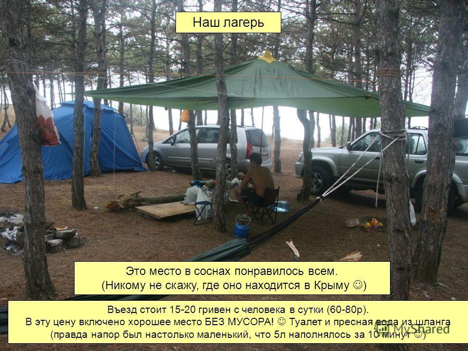 Наш лагерь Это место в соснах понравилось всем. (Никому не скажу, где оно находится в Крыму ) Въезд стоит 15-20 гривен с человека в сутки (60-80р). В эту цену включено хорошее место БЕЗ МУСОРА! Туалет и пресная вода из шланга (правда напор был настол