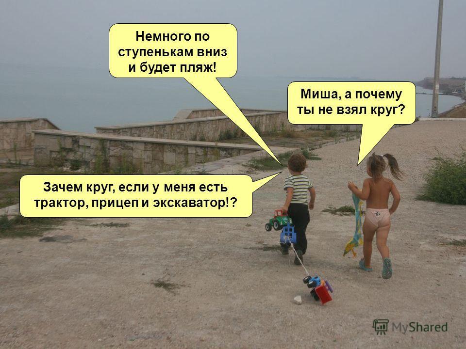 Немного по ступенькам вниз и будет пляж! Миша, а почему ты не взял круг? Зачем круг, если у меня есть трактор, прицеп и экскаватор!?