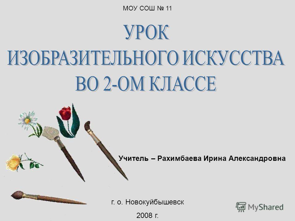 Учитель – Рахимбаева Ирина Александровна г. о. Новокуйбышевск 2008 г. МОУ СОШ 11
