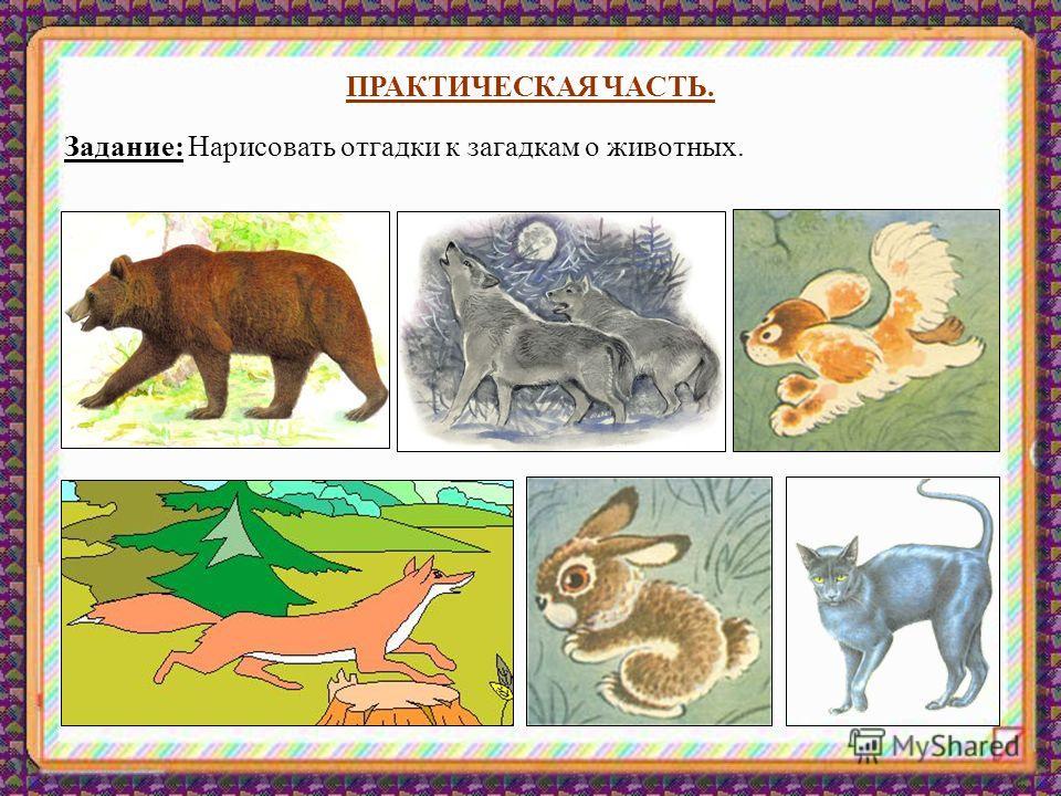 ПРАКТИЧЕСКАЯ ЧАСТЬ. Задание: Нарисовать отгадки к загадкам о животных.