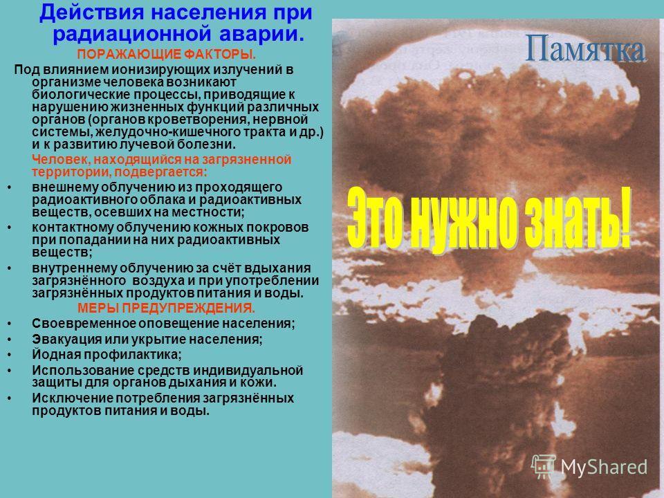 Действия населения при радиационной аварии. ПОРАЖАЮЩИЕ ФАКТОРЫ. Под влиянием ионизирующих излучений в организме человека возникают биологические процессы, приводящие к нарушению жизненных функций различных органов (органов кроветворения, нервной сист
