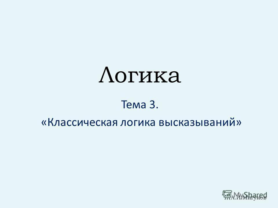 Логика Тема 3. «Классическая логика высказываний» А.И.Мигунов