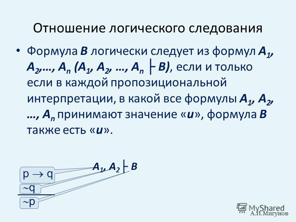 Отношение логического следования Формула В логически следует из формул А 1, А 2,…, А n (А 1, А 2, …, А n В), если и только если в каждой пропозициональной интерпретации, в какой все формулы А 1, А 2, …, А n принимают значение «и», формула В также ест