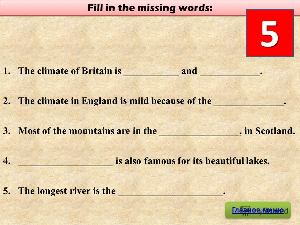 1.The climate of Britain is ___________ and ____________. 2.The climate in England is mild because of the ______________. 3.Most of the mountains are in the ________________, in Scotland. 4.___________________ is also famous for its beautiful lakes.