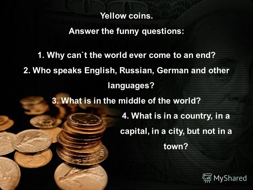 Yellow coins. Answer the funny questions: 1.Why can`t the world ever come to an end? 2. Who speaks English, Russian, German and other languages? 3. What is in the middle of the world? 4. What is in a country, in a capital, in a city, but not in a tow