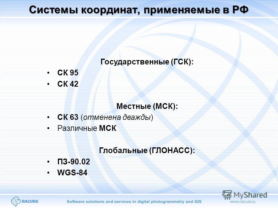 Системы координат, применяемые в РФ Государственные (ГСК): СК 95 СК 42 Местные (МСК): СК 63 (отменена дважды) Различные МСК Глобальные (ГЛОНАСС): ПЗ-90.02 WGS-84
