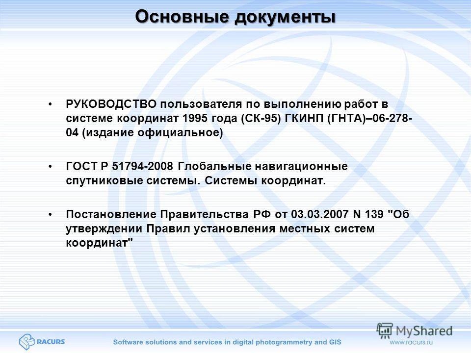 Основные документы РУКОВОДСТВО пользователя по выполнению работ в системе координат 1995 года (СК-95) ГКИНП (ГНТА)–06-278- 04 (издание официальное) ГОСТ Р 51794-2008 Глобальные навигационные спутниковые системы. Системы координат. Постановление Прави
