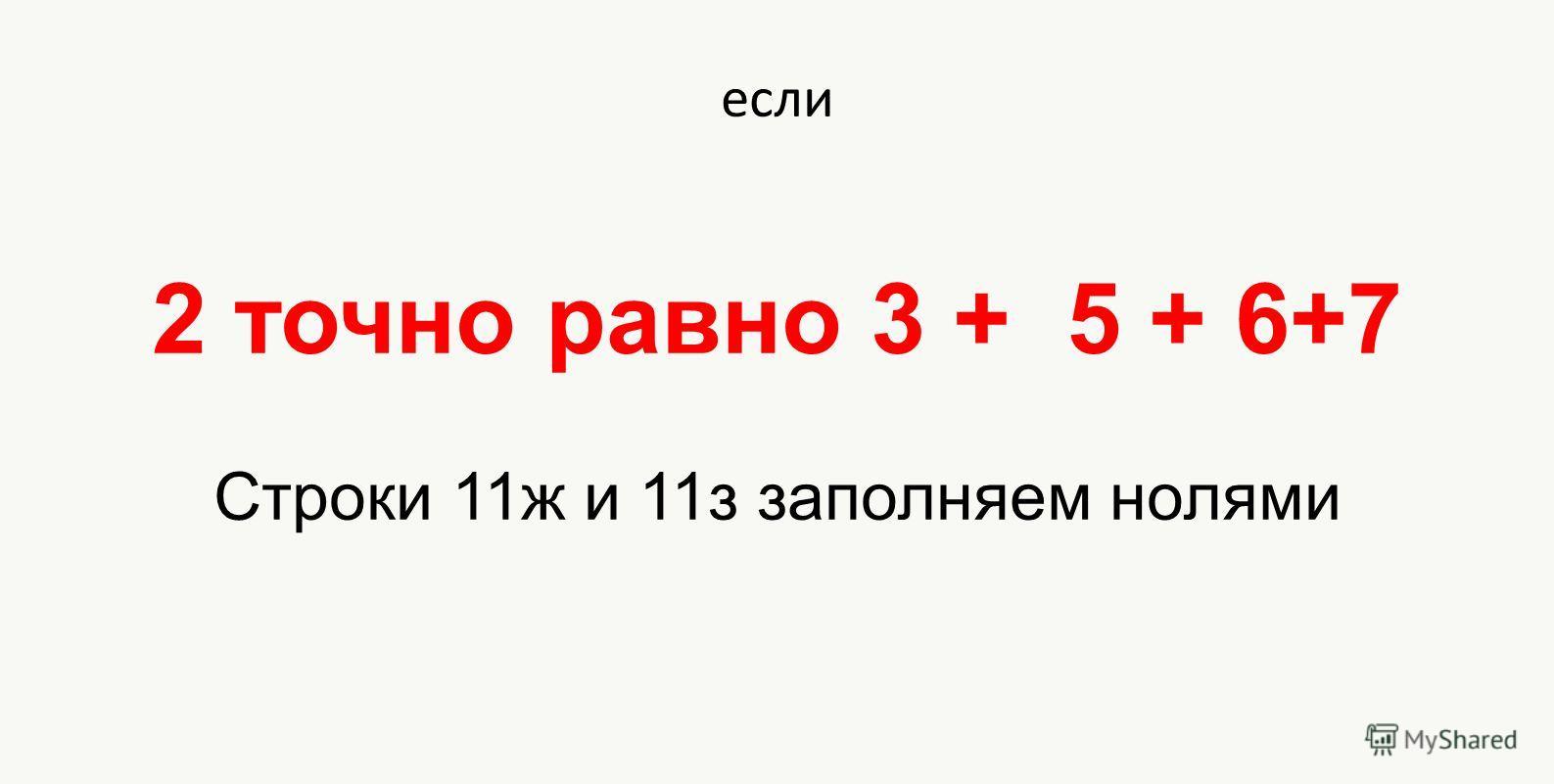 если 2 точно равно 3 + 5 + 6+7 Строки 11ж и 11з заполняем нолями