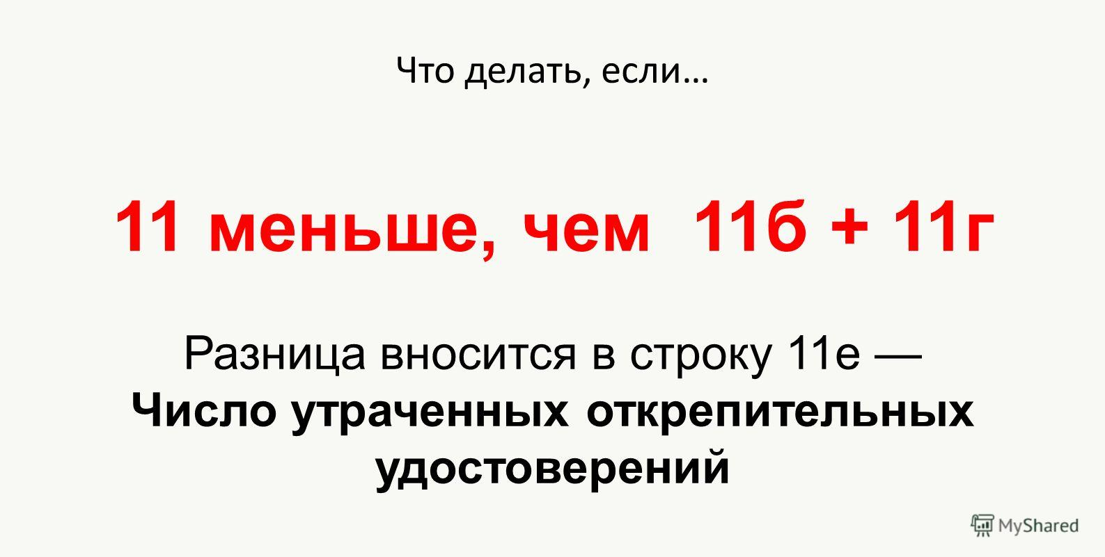 Что делать, если… 11 меньше, чем 11б + 11г Разница вносится в строку 11е Число утраченных открепительных удостоверений