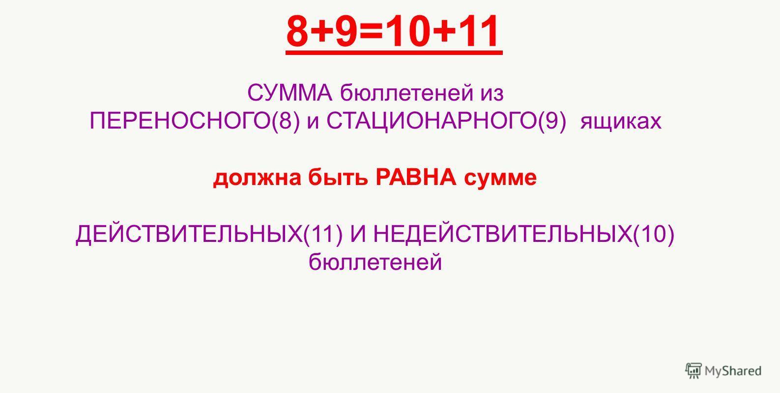 8+9=10+11 СУММА бюллетеней из ПЕРЕНОСНОГО(8) и СТАЦИОНАРНОГО(9) ящиках должна быть РАВНА сумме ДЕЙСТВИТЕЛЬНЫХ(11) И НЕДЕЙСТВИТЕЛЬНЫХ(10) бюллетеней