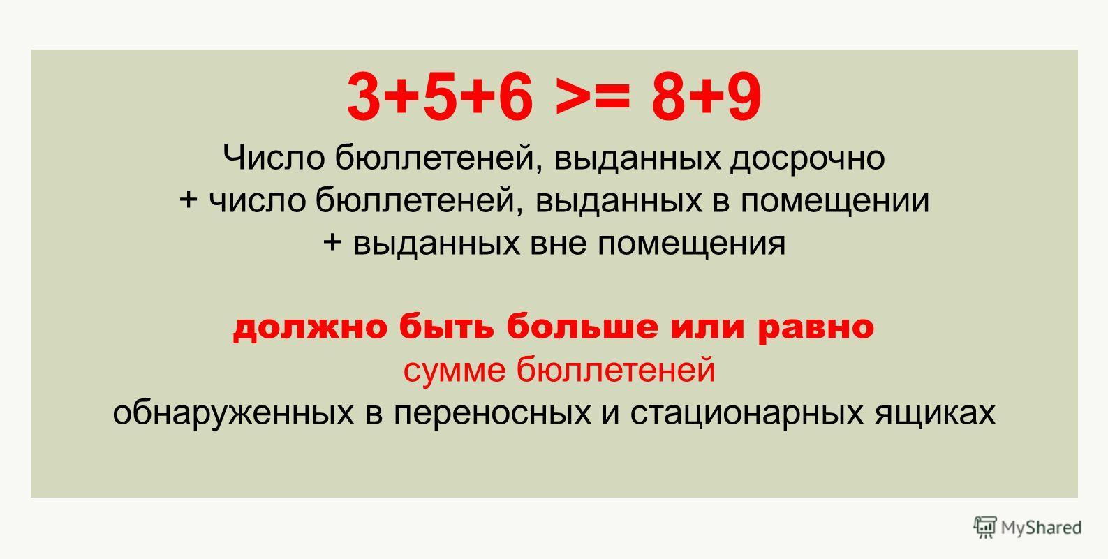 3+5+6 >= 8+9 Число бюллетеней, выданных досрочно + число бюллетеней, выданных в помещении + выданных вне помещения должно быть больше или равно сумме бюллетеней обнаруженных в переносных и стационарных ящиках