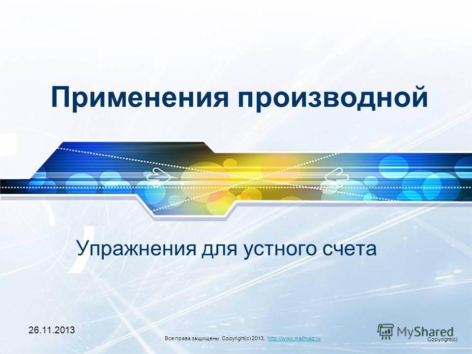26.11.2013 Применения производной Упражнения для устного счета Все права защищены. Copyright(c) 2013. http://www.mathvaz.ruhttp://www.mathvaz.ru Copyright(c)