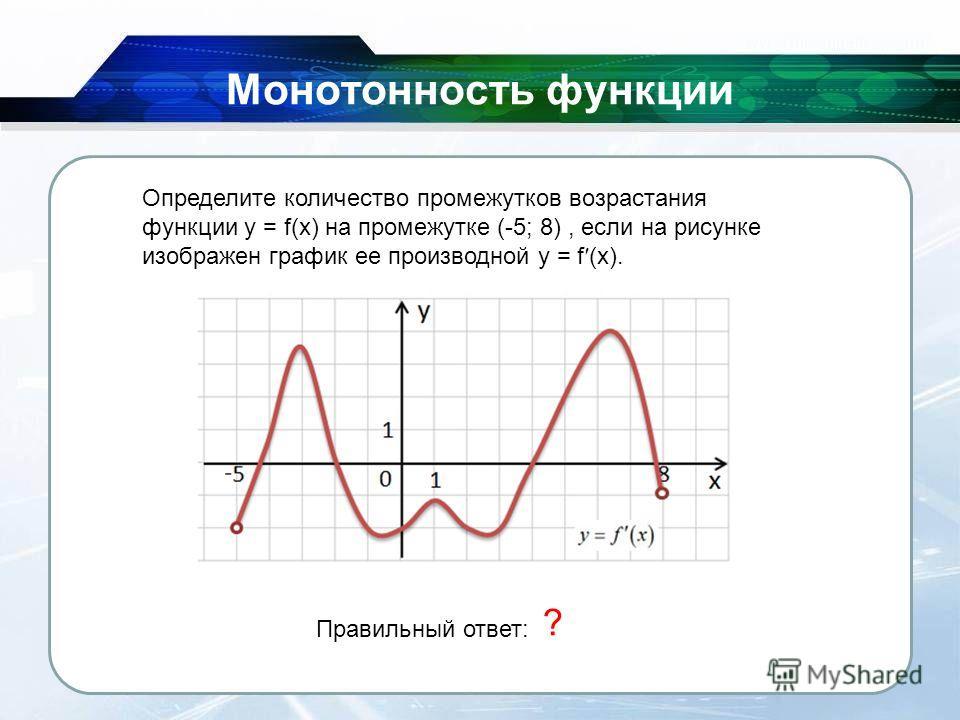 26.11.2013 Монотонность функции Определите количество промежутков возрастания функции y = f(x) на промежутке (-5; 8), если на рисунке изображен график ее производной y = f (x). Правильный ответ: 2 ?