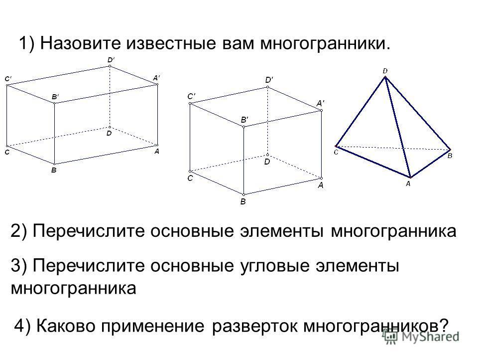 1) Назовите известные вам многогранники. 2) Перечислите основные элементы многогранника 3) Перечислите основные угловые элементы многогранника 4) Каково применение разверток многогранников?