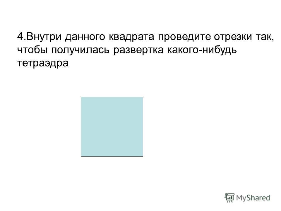 4.Внутри данного квадрата проведите отрезки так, чтобы получилась развертка какого-нибудь тетраэдра