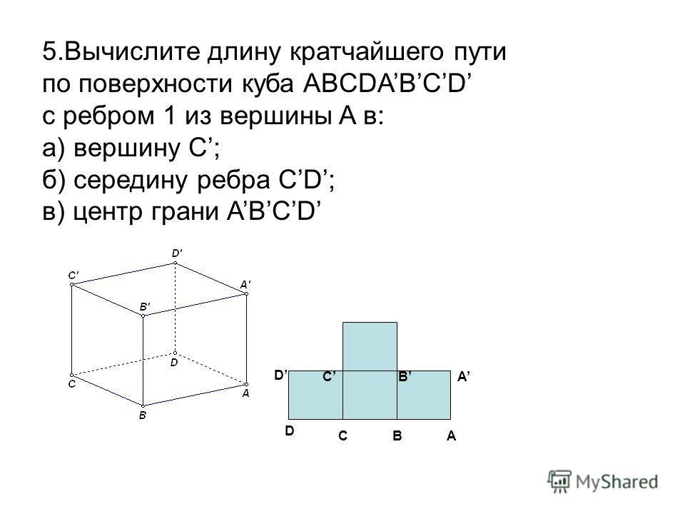 5.Вычислите длину кратчайшего пути по поверхности куба ABCDABCD с ребром 1 из вершины A в: а) вершину C; б) середину ребра CD; в) центр грани ABCD ABC C D AB D