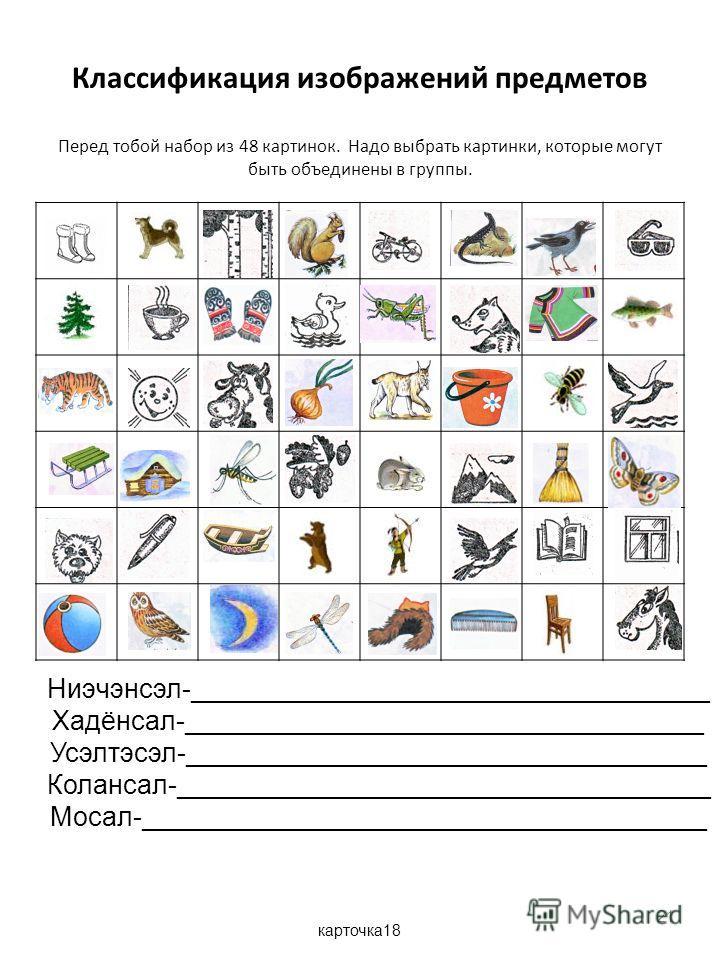Классификация изображений предметов Перед тобой набор из 48 картинок. Надо выбрать картинки, которые могут быть объединены в группы. 21 Ниэчэнсэл-___________________________________ Хадёнсал-___________________________________ Усэлтэсэл-_____________