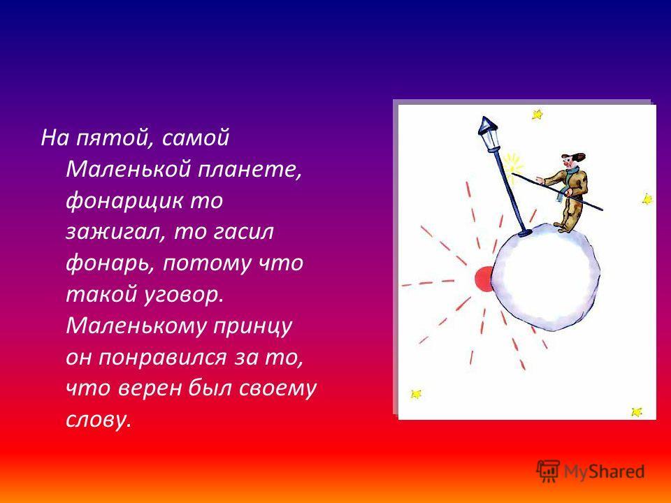 На пятой, самой Маленькой планете, фонарщик то зажигал, то гасил фонарь, потому что такой уговор. Маленькому принцу он понравился за то, что верен был своему слову.