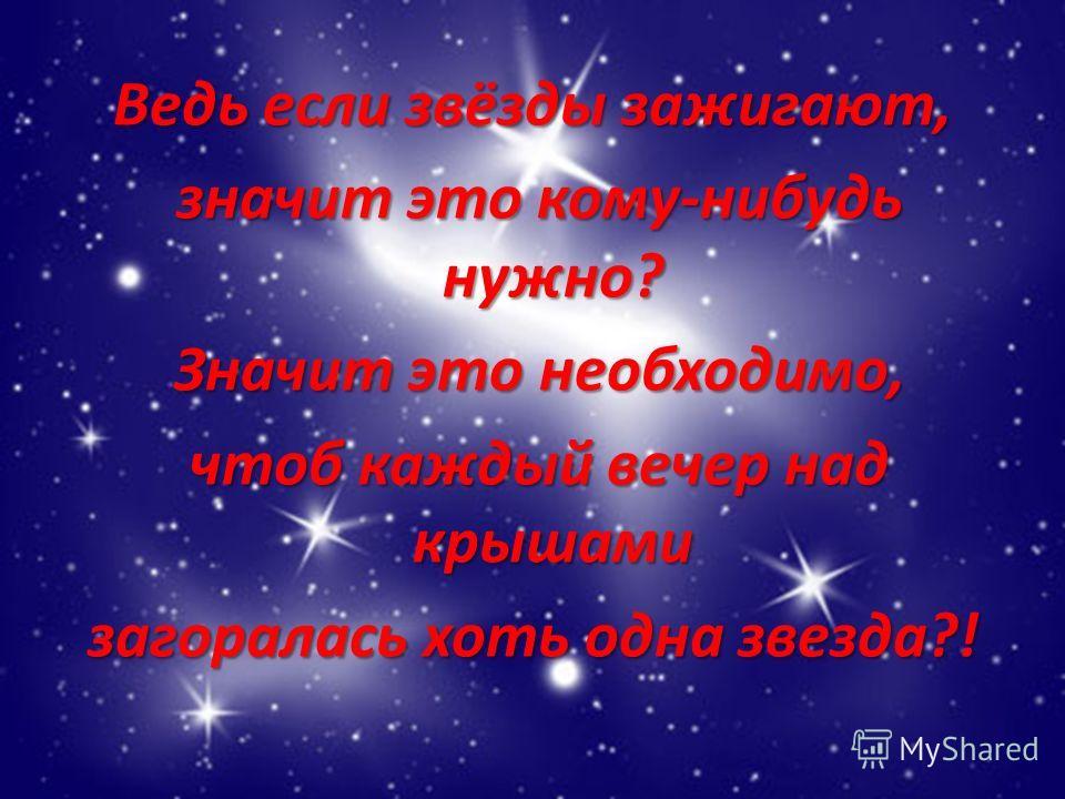 Ведь если звёзды зажигают, значит это кому-нибудь нужно? значит это кому-нибудь нужно? Значит это необходимо, Значит это необходимо, чтоб каждый вечер над крышами чтоб каждый вечер над крышами загоралась хоть одна звезда?!