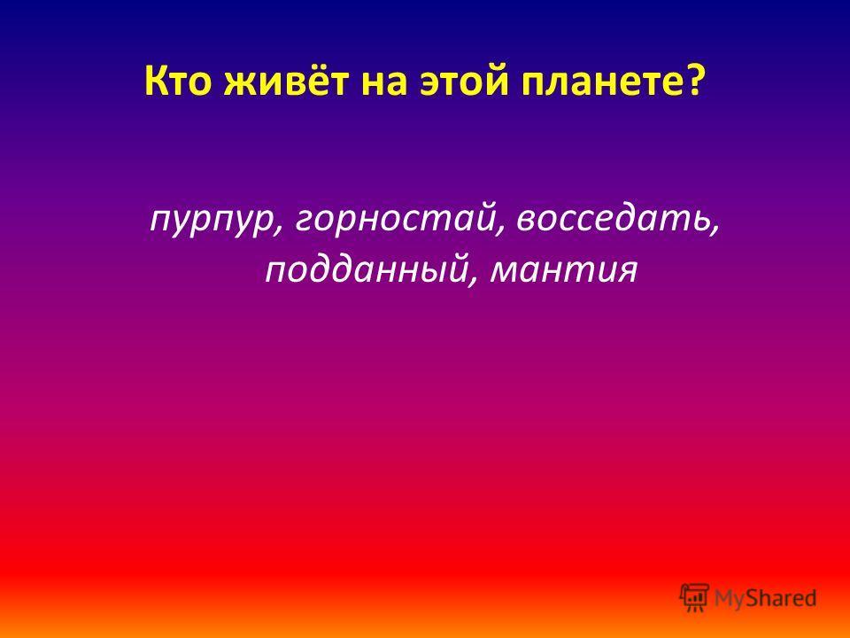 Кто живёт на этой планете? пурпур, горностай, восседать, подданный, мантия