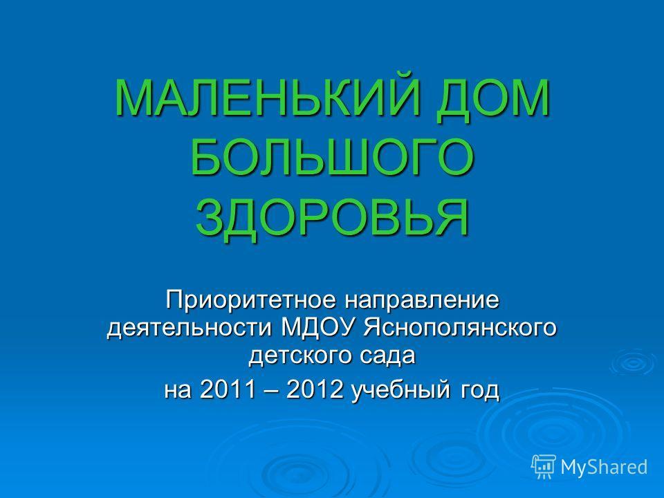МАЛЕНЬКИЙ ДОМ БОЛЬШОГО ЗДОРОВЬЯ Приоритетное направление деятельности МДОУ Яснополянского детского сада на 2011 – 2012 учебный год
